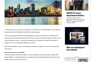 "WCPO discussed their core beliefs as a news organization while updating their ""about"" page on their website. They told users they loved their city, discussed how they strive for accuracy and said one of their goals is to be transparent with users. The post was also shared on Facebook where it received hundreds of comments. The news organization said the post worked well and ""people seemed to relate, ask questions and respond"" to them."